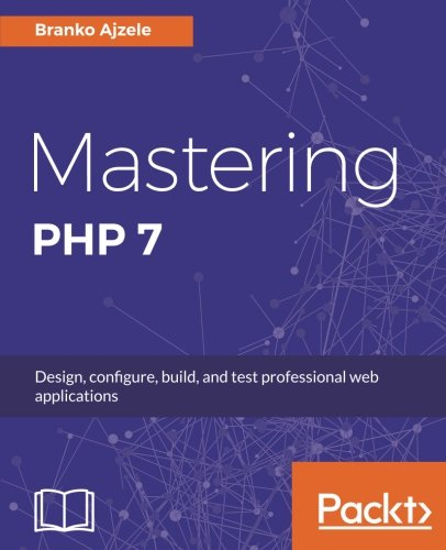 Mastering PHP 7: Design, configure, build, and test professional web applications